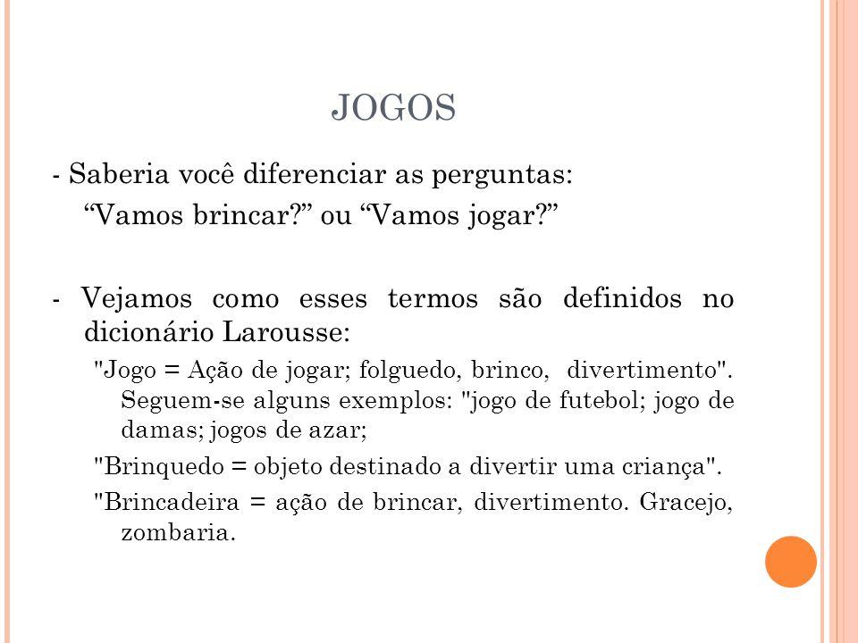 JOGOS - Saberia você diferenciar as perguntas: Vamos brincar? ou Vamos jogar? - Vejamos como esses termos são definidos no dicionário Larousse: Jogo = Ação de jogar; folguedo, brinco, divertimento .