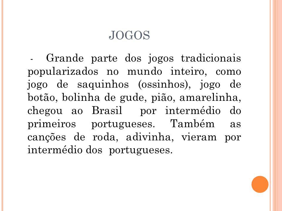 JOGOS - Grande parte dos jogos tradicionais popularizados no mundo inteiro, como jogo de saquinhos (ossinhos), jogo de botão, bolinha de gude, pião, amarelinha, chegou ao Brasil por intermédio do primeiros portugueses.