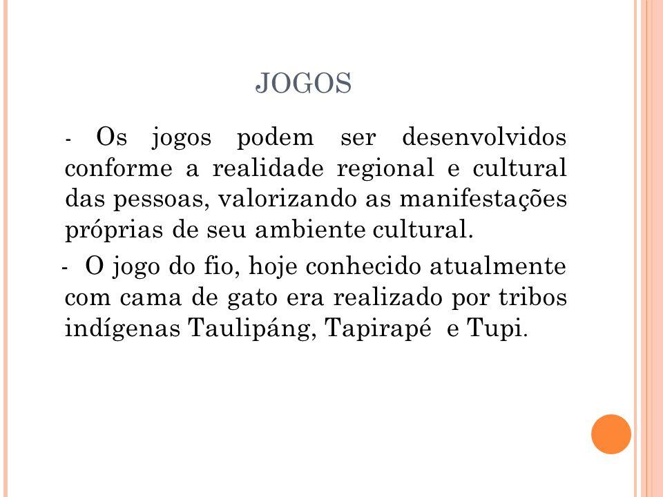 JOGOS - Os jogos podem ser desenvolvidos conforme a realidade regional e cultural das pessoas, valorizando as manifestações próprias de seu ambiente cultural.