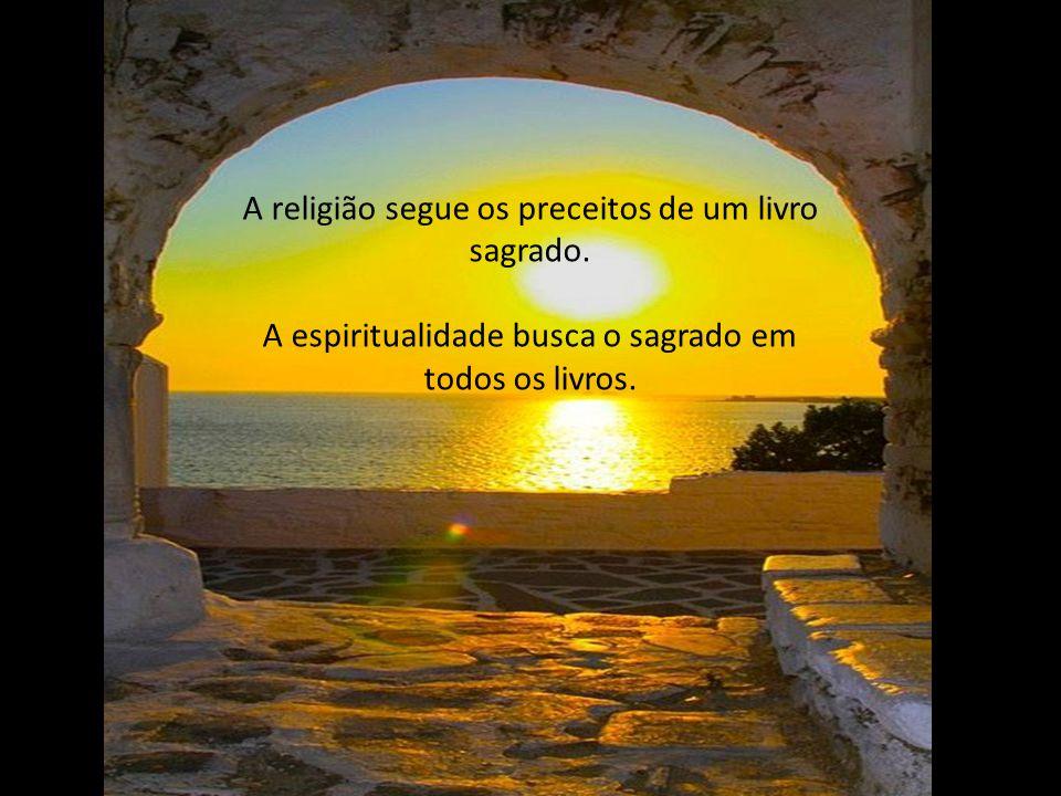 A religião lhe busca para que acredite. A espiritualidade você tem que buscá-la.