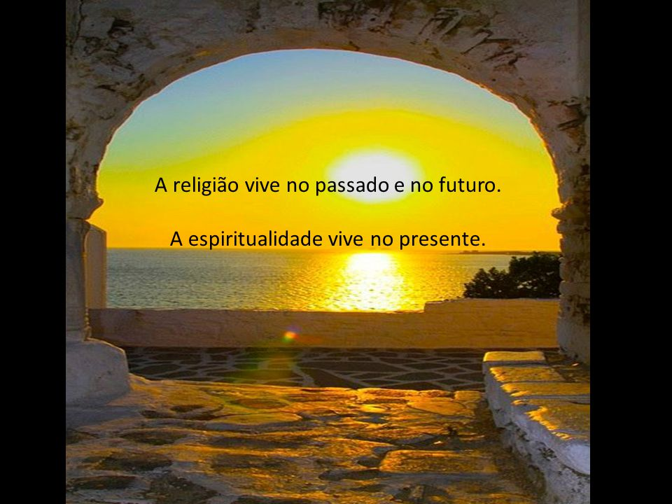 A religião sonha com a glória e com o paraíso. A espiritualidade nos faz viver a glória e o paraíso aqui e agora.