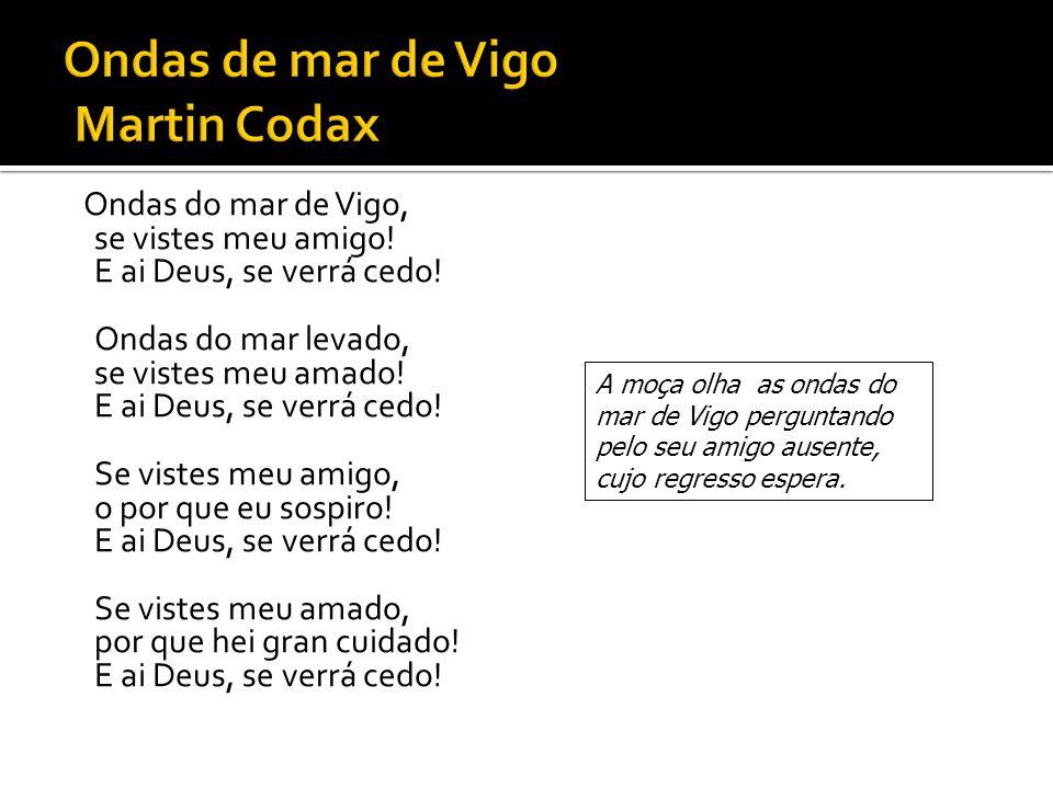 Ondas do mar de Vigo, se vistes meu amigo! E ai Deus, se verrá cedo! Ondas do mar levado, se vistes meu amado! E ai Deus, se verrá cedo! Se vistes meu