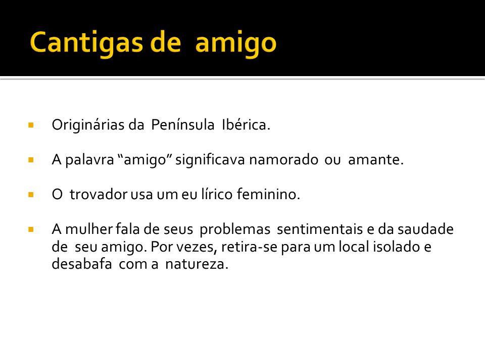 """ Originárias da Península Ibérica.  A palavra """"amigo"""" significava namorado ou amante.  O trovador usa um eu lírico feminino.  A mulher fala de seu"""