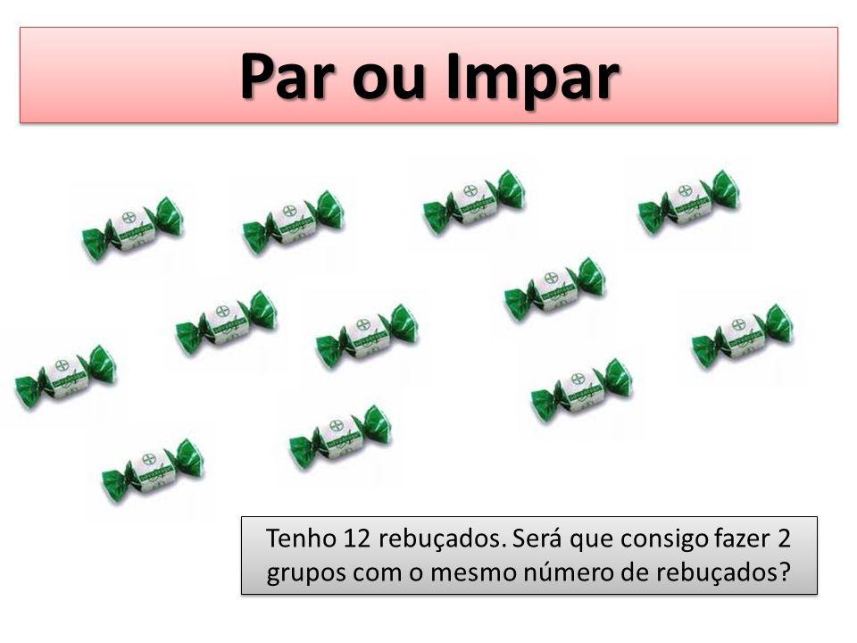 Par ou Impar Tenho 12 rebuçados. Será que consigo fazer 2 grupos com o mesmo número de rebuçados?