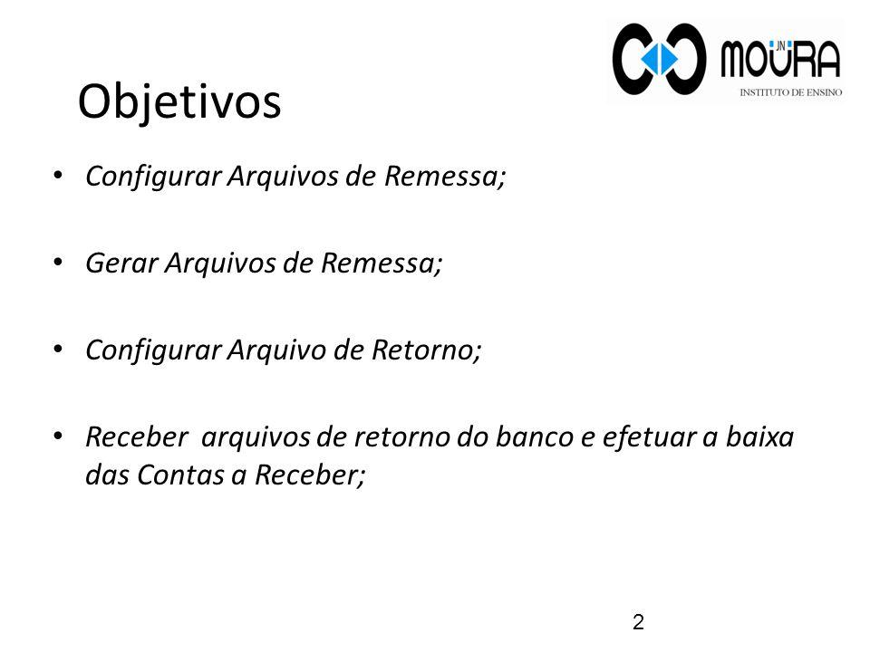 Objetivos Configurar Arquivos de Remessa; Gerar Arquivos de Remessa; Configurar Arquivo de Retorno; Receber arquivos de retorno do banco e efetuar a b