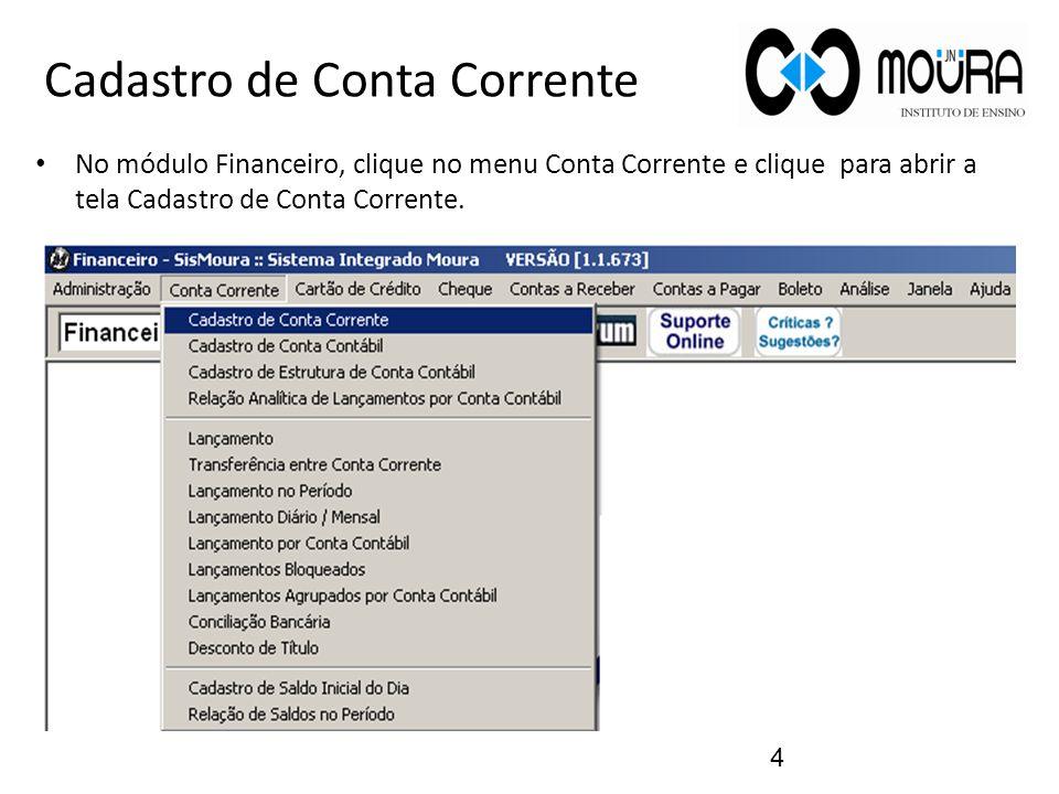 Cadastro de Conta Corrente No módulo Financeiro, clique no menu Conta Corrente e clique para abrir a tela Cadastro de Conta Corrente. 4