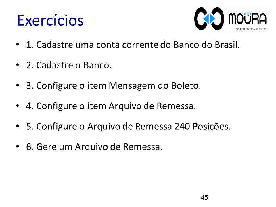 Exercícios 1. Cadastre uma conta corrente do Banco do Brasil. 2. Cadastre o Banco. 3. Configure o item Mensagem do Boleto. 4. Configure o item Arquivo