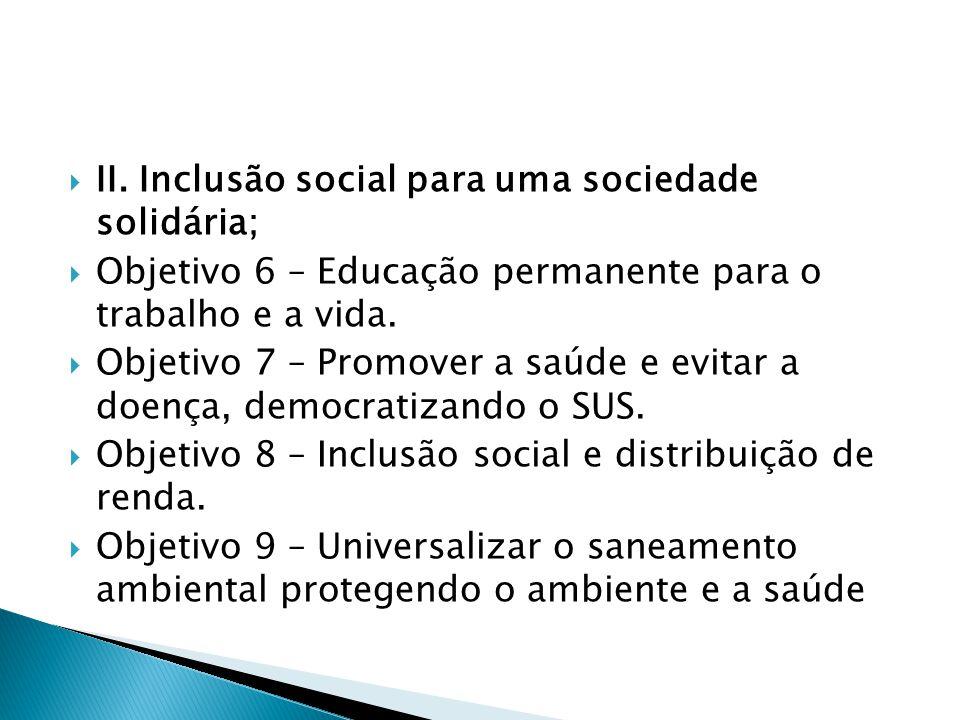  II. Inclusão social para uma sociedade solidária;  Objetivo 6 – Educação permanente para o trabalho e a vida.  Objetivo 7 – Promover a saúde e evi