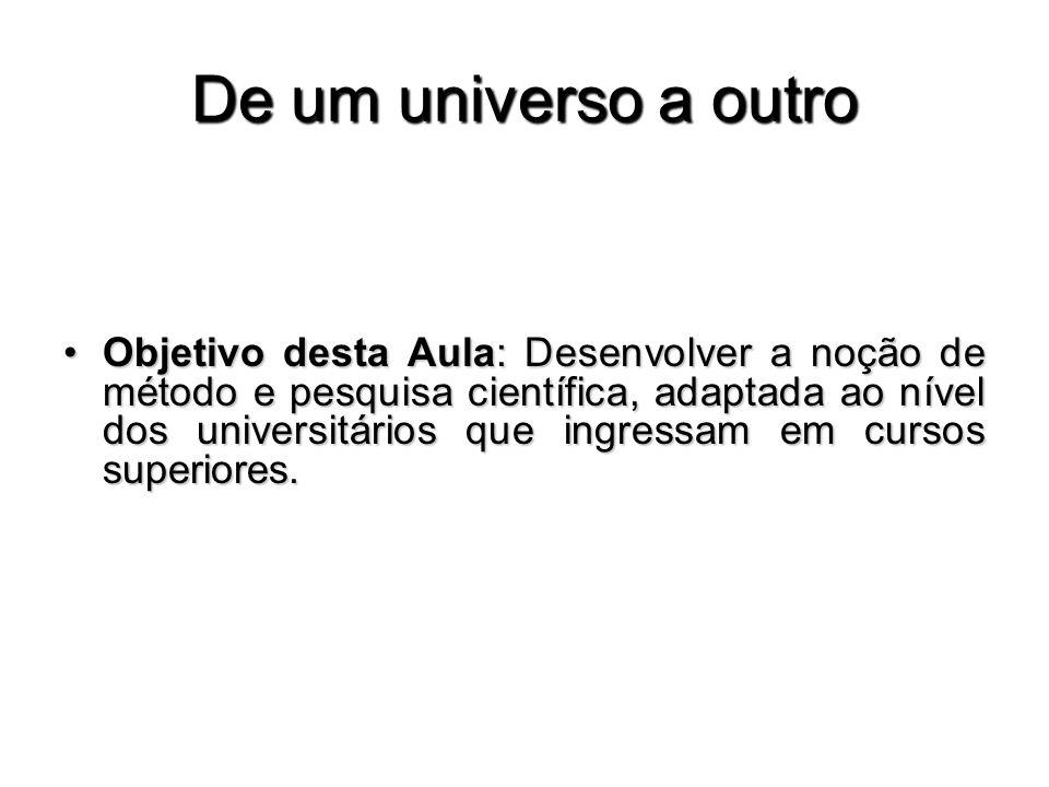 De um universo a outro Objetivo desta Aula: Desenvolver a noção de método e pesquisa científica, adaptada ao nível dos universitários que ingressam em