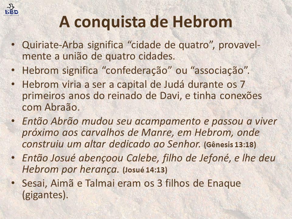 """A conquista de Hebrom Quiriate-Arba significa """"cidade de quatro"""", provavel- mente a união de quatro cidades. Hebrom significa """"confederação"""" ou """"assoc"""
