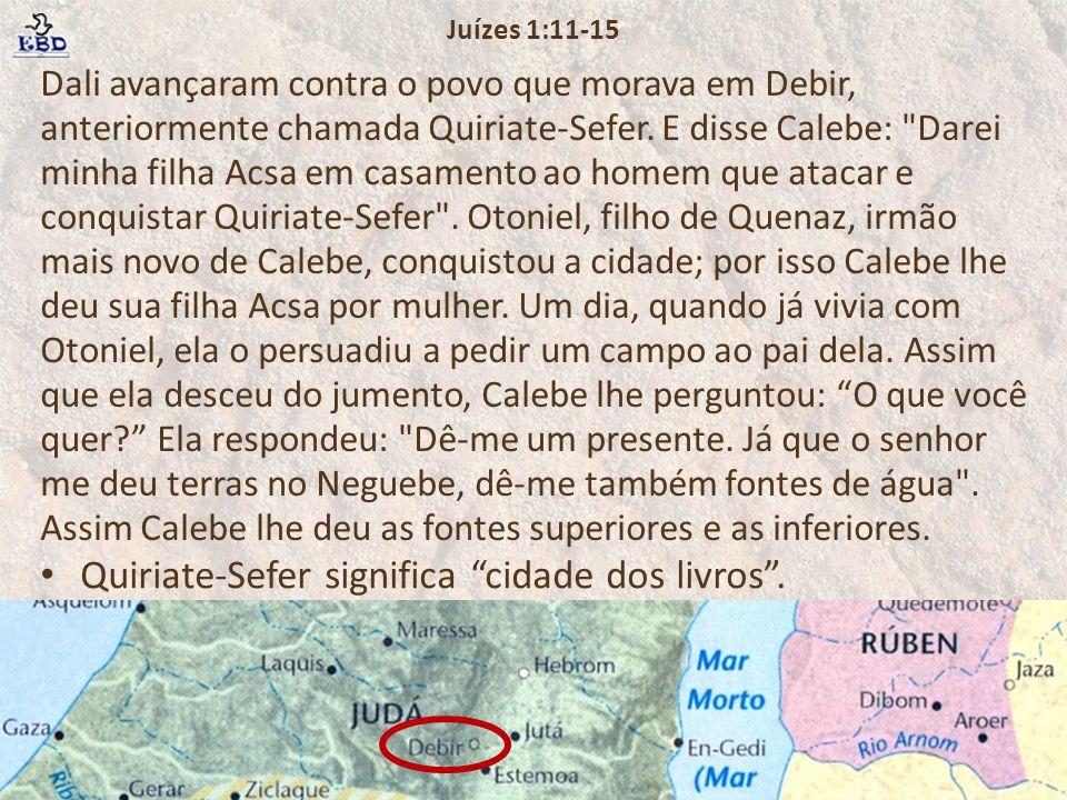 Dali avançaram contra o povo que morava em Debir, anteriormente chamada Quiriate-Sefer. E disse Calebe: