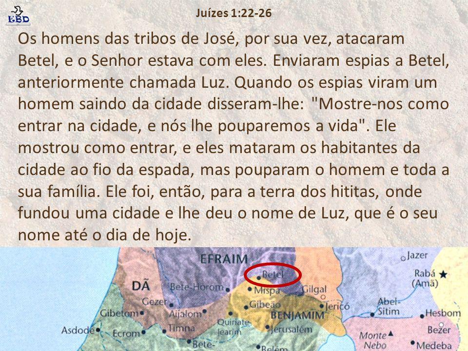 Os homens das tribos de José, por sua vez, atacaram Betel, e o Senhor estava com eles. Enviaram espias a Betel, anteriormente chamada Luz. Quando os e