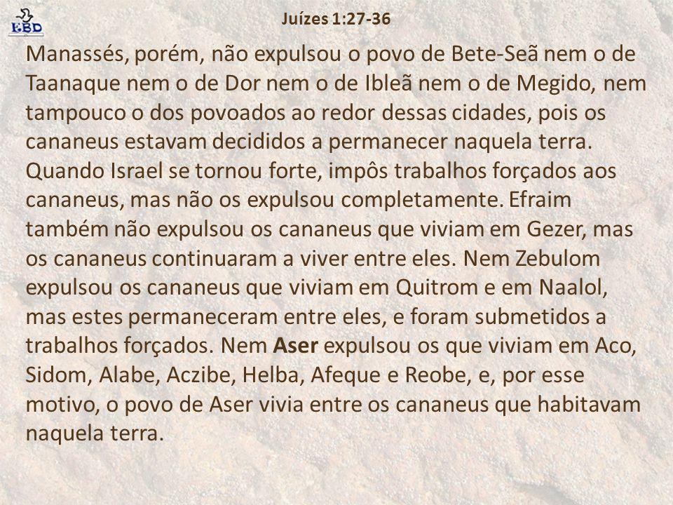 Manassés, porém, não expulsou o povo de Bete-Seã nem o de Taanaque nem o de Dor nem o de Ibleã nem o de Megido, nem tampouco o dos povoados ao redor dessas cidades, pois os cananeus estavam decididos a permanecer naquela terra.