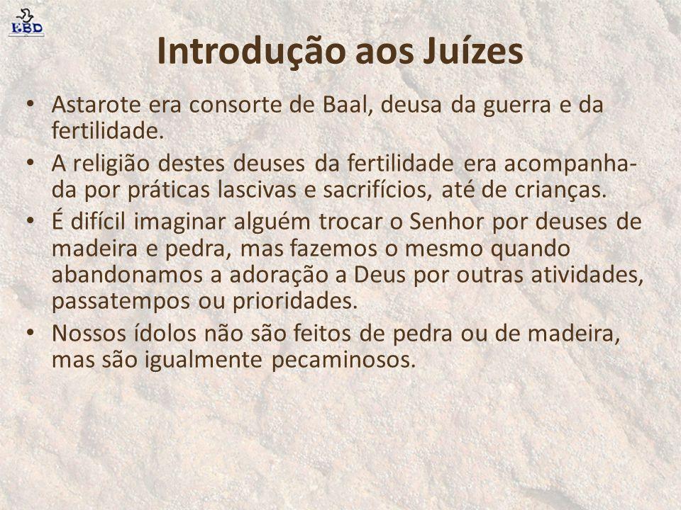 Introdução aos Juízes Astarote era consorte de Baal, deusa da guerra e da fertilidade. A religião destes deuses da fertilidade era acompanha- da por p