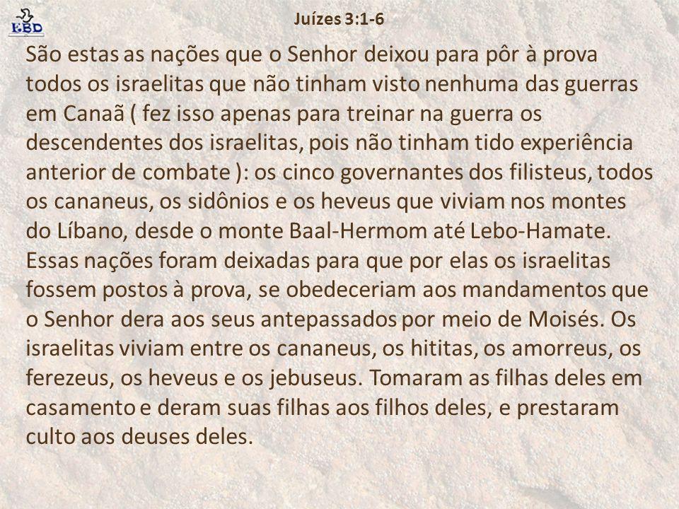 São estas as nações que o Senhor deixou para pôr à prova todos os israelitas que não tinham visto nenhuma das guerras em Canaã ( fez isso apenas para treinar na guerra os descendentes dos israelitas, pois não tinham tido experiência anterior de combate ): os cinco governantes dos filisteus, todos os cananeus, os sidônios e os heveus que viviam nos montes do Líbano, desde o monte Baal-Hermom até Lebo-Hamate.