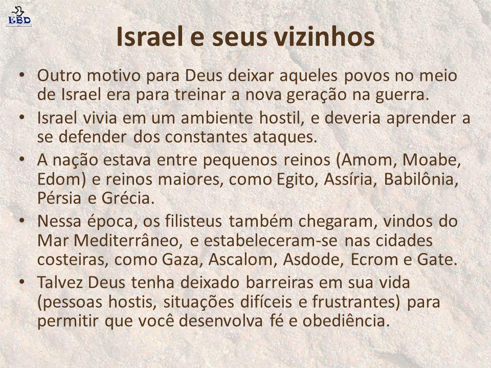 Israel e seus vizinhos Outro motivo para Deus deixar aqueles povos no meio de Israel era para treinar a nova geração na guerra. Israel vivia em um amb