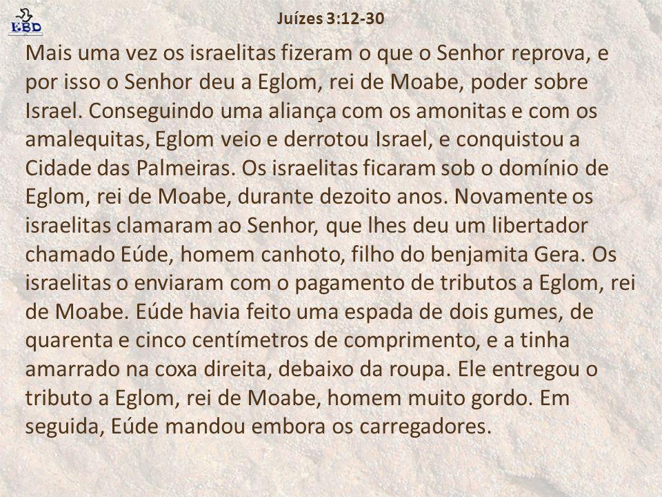 Mais uma vez os israelitas fizeram o que o Senhor reprova, e por isso o Senhor deu a Eglom, rei de Moabe, poder sobre Israel.