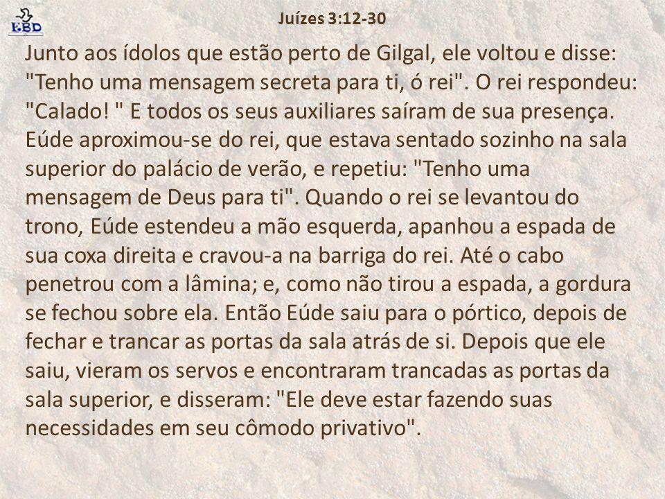 Junto aos ídolos que estão perto de Gilgal, ele voltou e disse: Tenho uma mensagem secreta para ti, ó rei .
