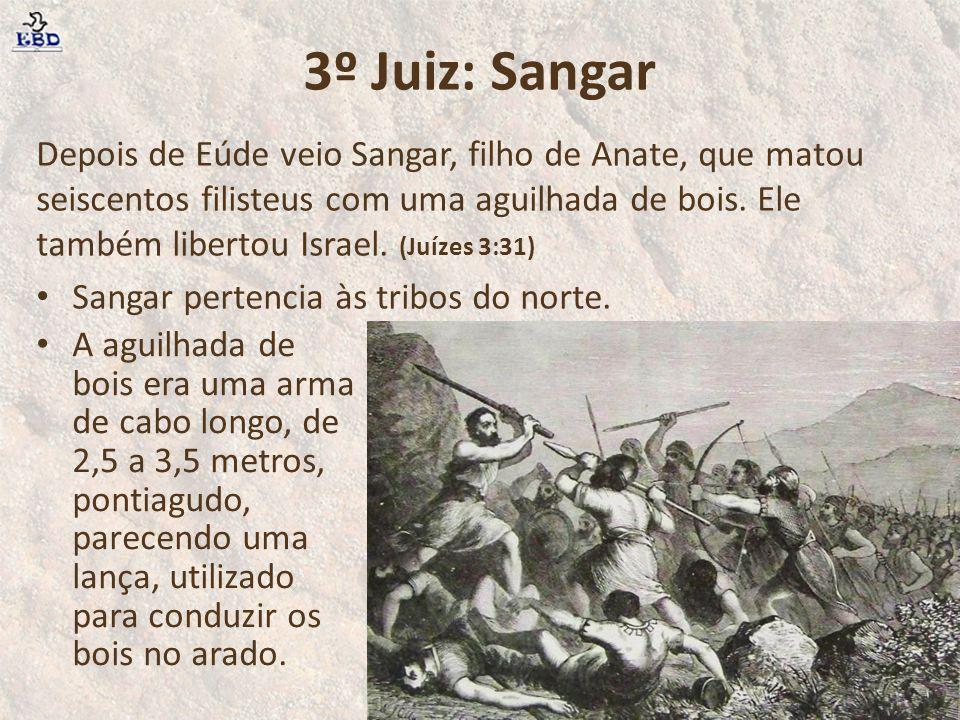 3º Juiz: Sangar Depois de Eúde veio Sangar, filho de Anate, que matou seiscentos filisteus com uma aguilhada de bois. Ele também libertou Israel. (Juí