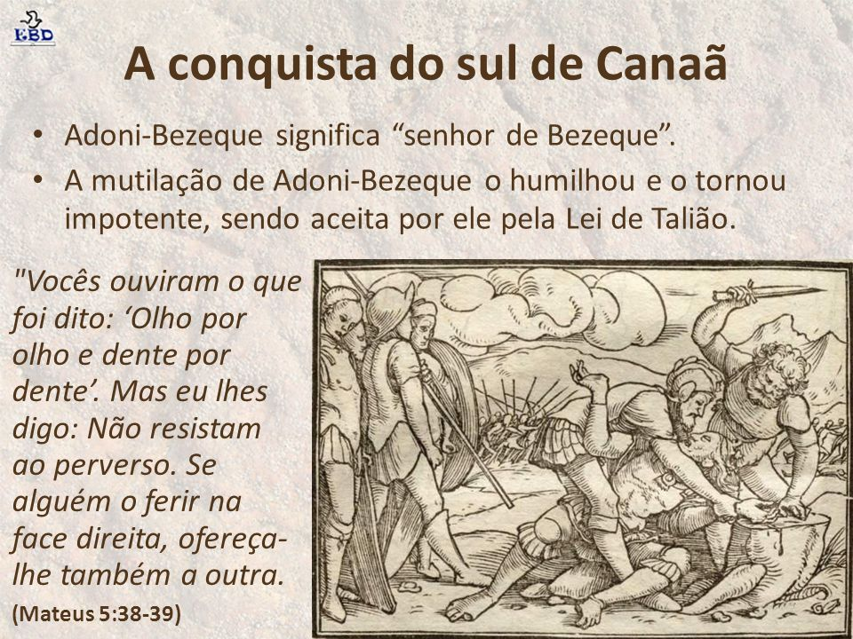 """A conquista do sul de Canaã Adoni-Bezeque significa """"senhor de Bezeque"""". A mutilação de Adoni-Bezeque o humilhou e o tornou impotente, sendo aceita po"""