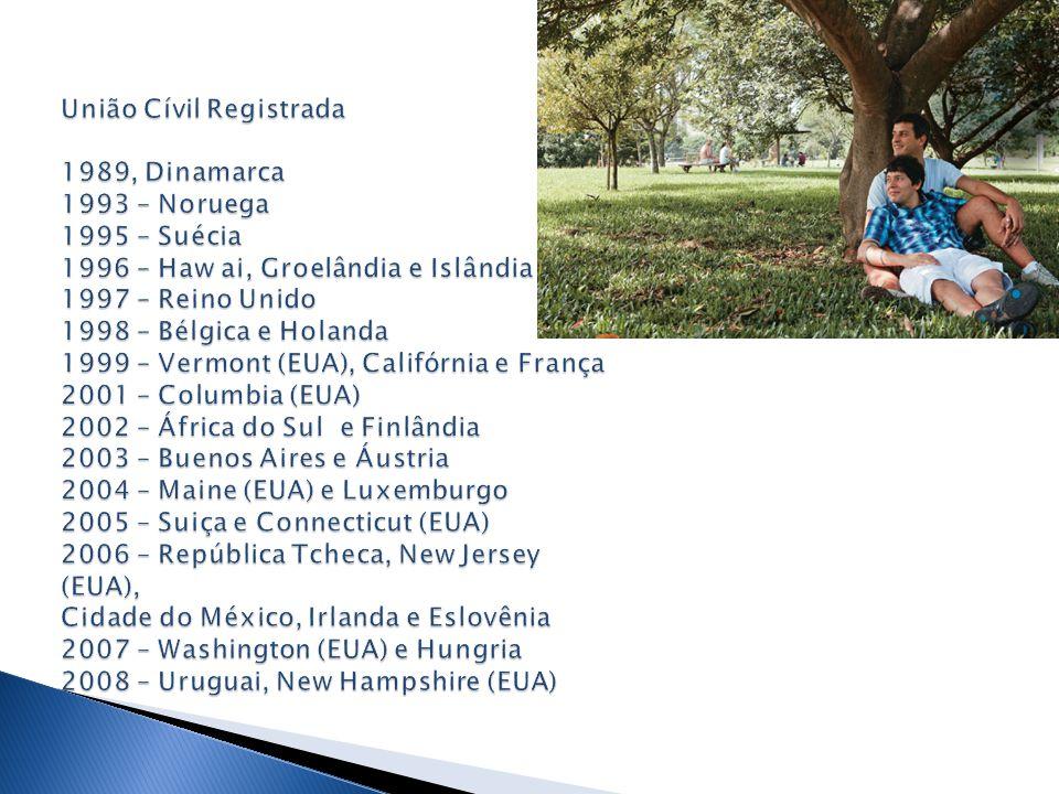 União Cívil Registrada 1989, Dinamarca 1993 – Noruega 1995 – Suécia 1996 – Haw ai, Groelândia e Islândia 1997 – Reino Unido 1998 – Bélgica e Holanda 1999 – Vermont (EUA), Califórnia e França 2001 – Columbia (EUA) 2002 – África do Sul e Finlândia 2003 – Buenos Aires e Áustria 2004 – Maine (EUA) e Luxemburgo 2005 – Suiça e Connecticut (EUA) 2006 – República Tcheca, New Jersey (EUA), Cidade do México, Irlanda e Eslovênia 2007 – Washington (EUA) e Hungria 2008 – Uruguai, New Hampshire (EUA)
