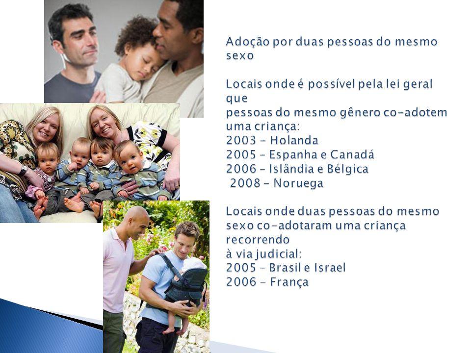 Adoção por duas pessoas do mesmo sexo Locais onde é possível pela lei geral que pessoas do mesmo gênero co-adotem uma criança: 2003 - Holanda 2005 – Espanha e Canadá 2006 – Islândia e Bélgica 2008 - Noruega Locais onde duas pessoas do mesmo sexo co-adotaram uma criança recorrendo à via judicial: 2005 – Brasil e Israel 2006 - França