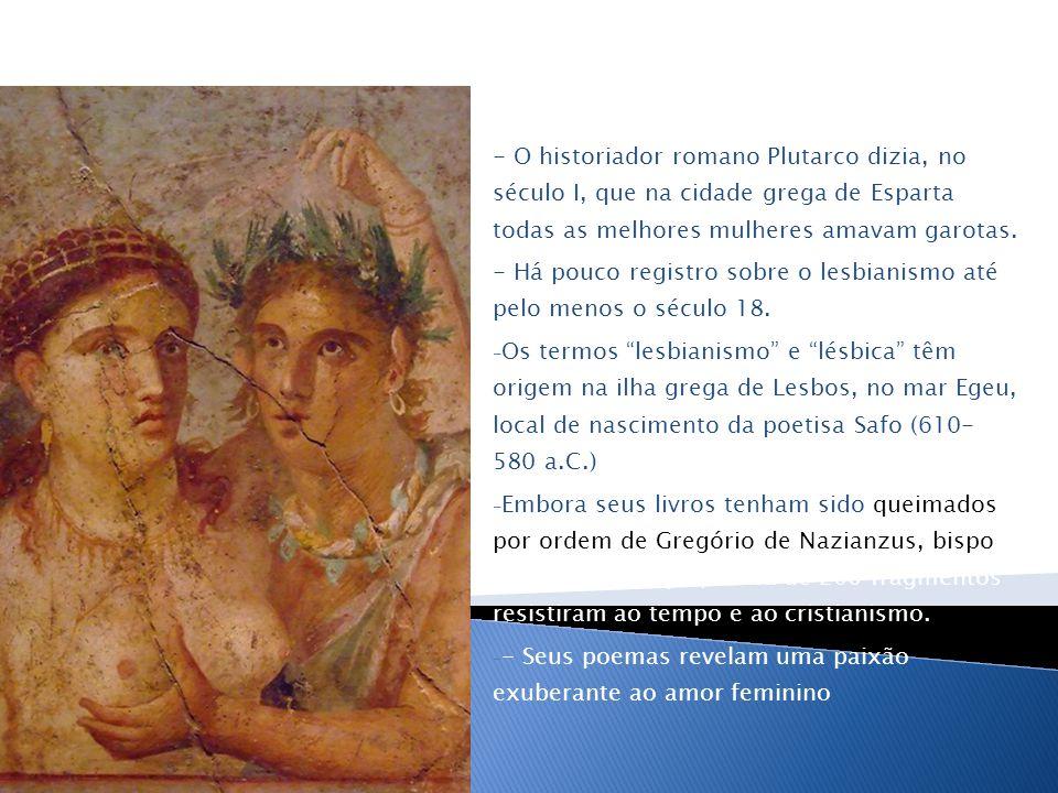 - O historiador romano Plutarco dizia, no século I, que na cidade grega de Esparta todas as melhores mulheres amavam garotas.