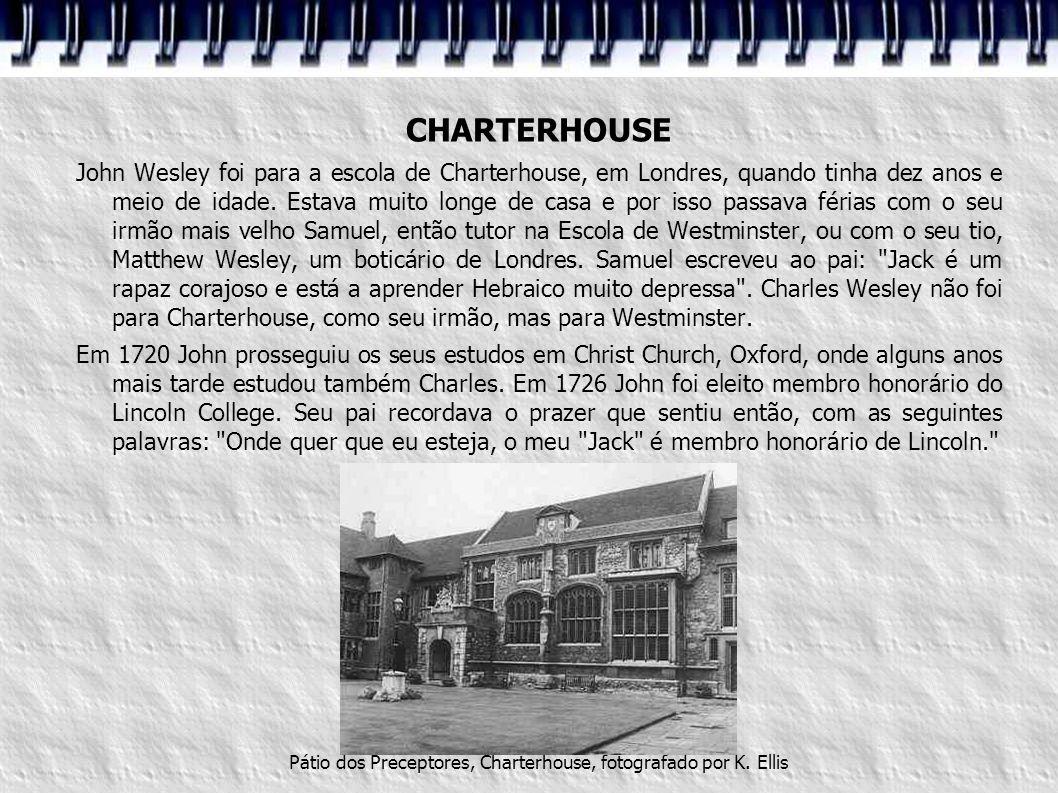 CHARTERHOUSE John Wesley foi para a escola de Charterhouse, em Londres, quando tinha dez anos e meio de idade. Estava muito longe de casa e por isso p