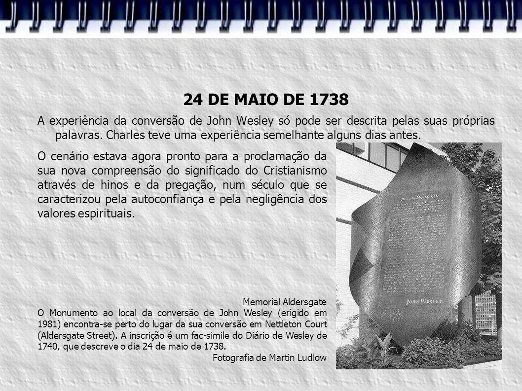 24 DE MAIO DE 1738 A experiência da conversão de John Wesley só pode ser descrita pelas suas próprias palavras. Charles teve uma experiência semelhant