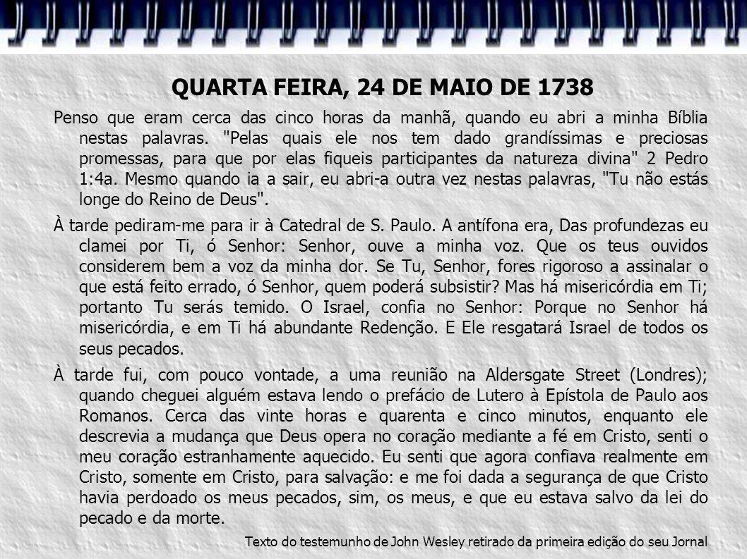 QUARTA FEIRA, 24 DE MAIO DE 1738 Penso que eram cerca das cinco horas da manhã, quando eu abri a minha Bíblia nestas palavras.