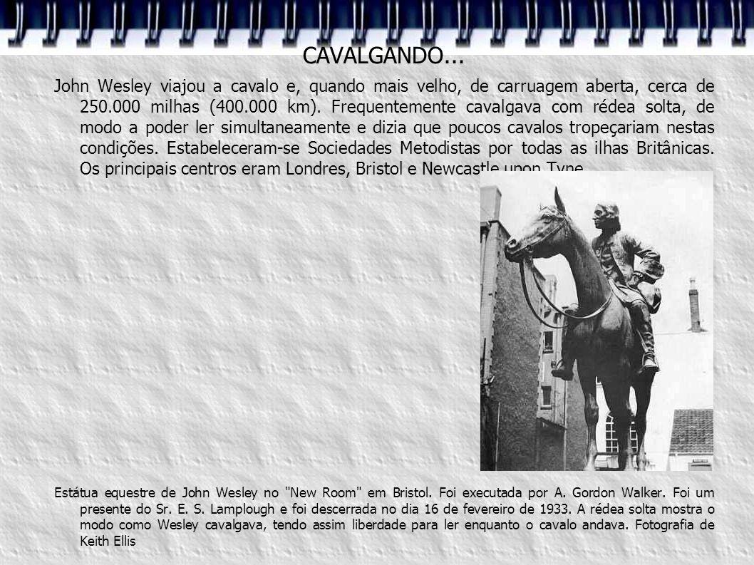 CAVALGANDO... John Wesley viajou a cavalo e, quando mais velho, de carruagem aberta, cerca de 250.000 milhas (400.000 km). Frequentemente cavalgava co