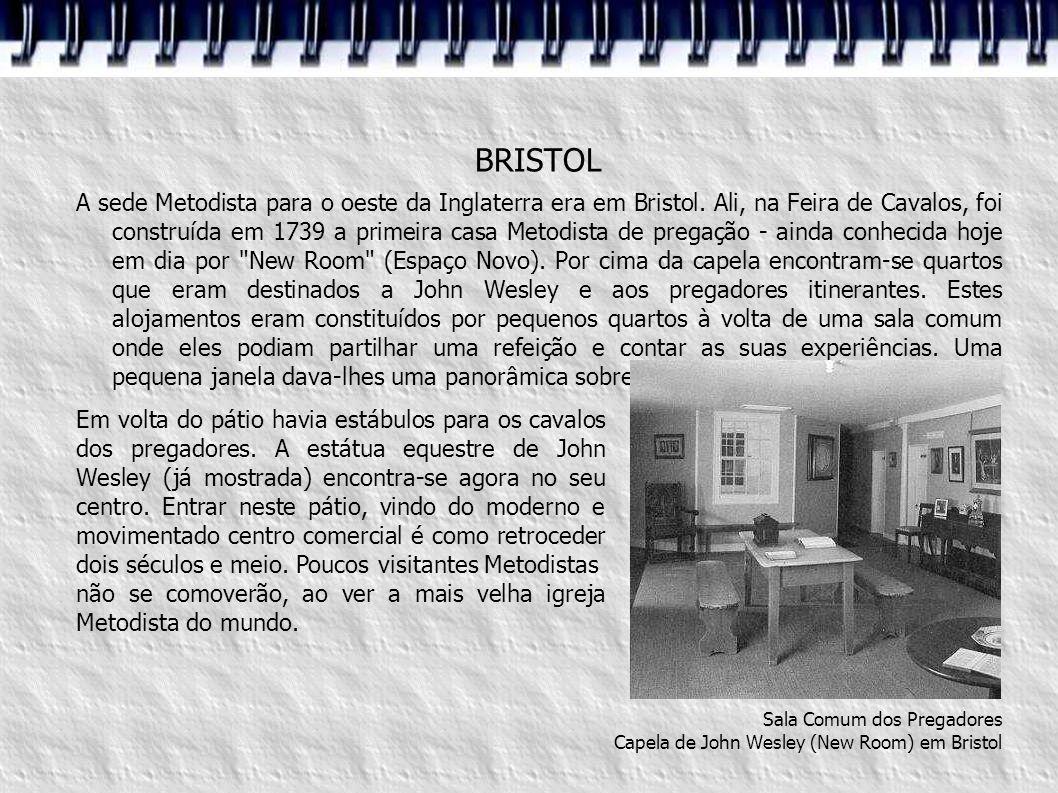BRISTOL A sede Metodista para o oeste da Inglaterra era em Bristol. Ali, na Feira de Cavalos, foi construída em 1739 a primeira casa Metodista de preg