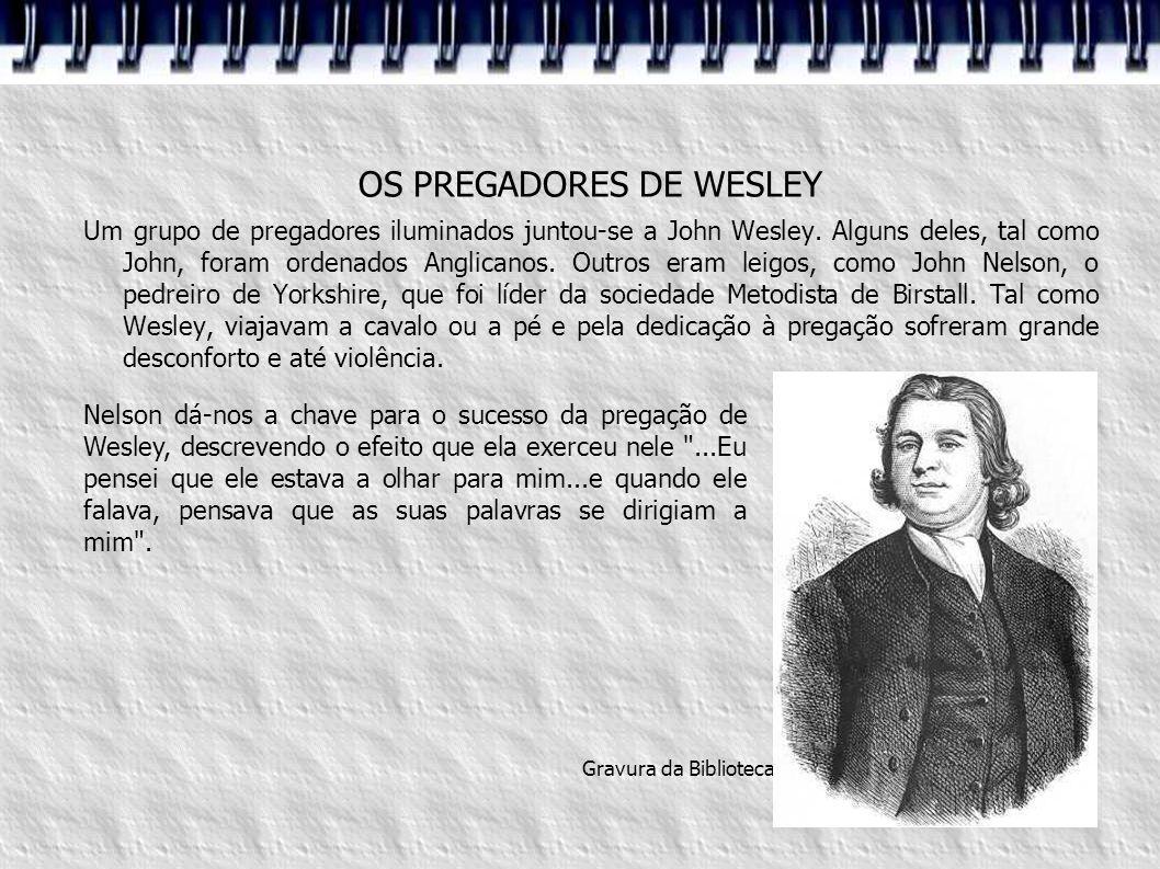 OS PREGADORES DE WESLEY Um grupo de pregadores iluminados juntou-se a John Wesley. Alguns deles, tal como John, foram ordenados Anglicanos. Outros era