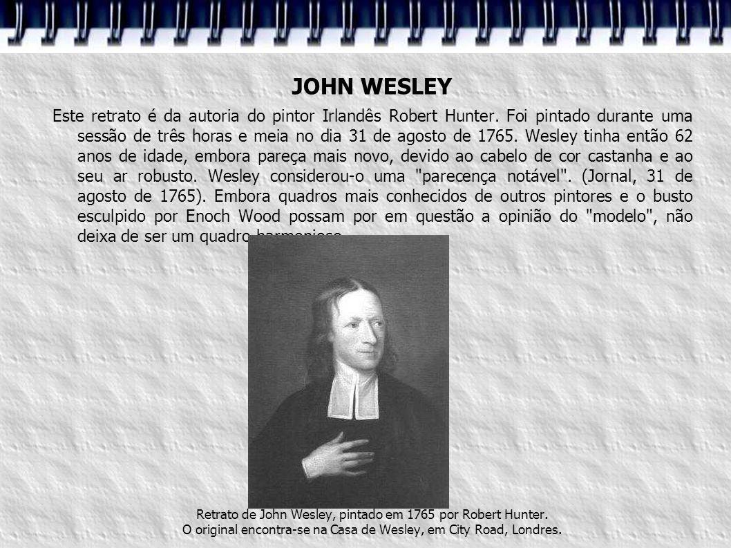 JOHN WESLEY Este retrato é da autoria do pintor Irlandês Robert Hunter. Foi pintado durante uma sessão de três horas e meia no dia 31 de agosto de 176
