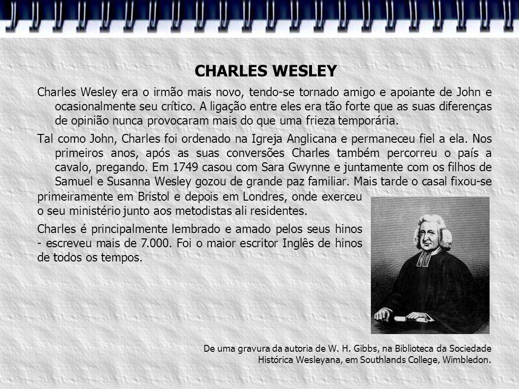 CHARLES WESLEY Charles Wesley era o irmão mais novo, tendo-se tornado amigo e apoiante de John e ocasionalmente seu crítico. A ligação entre eles era