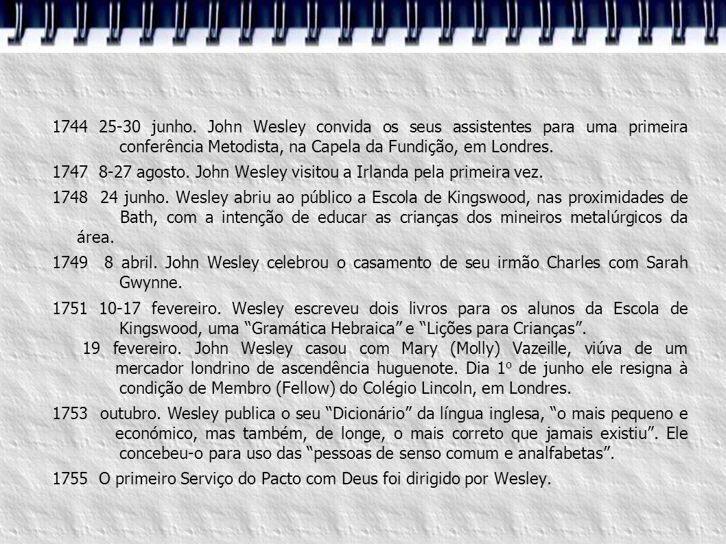 1744 25-30 junho. John Wesley convida os seus assistentes para uma primeira conferência Metodista, na Capela da Fundição, em Londres. 1747 8-27 agosto