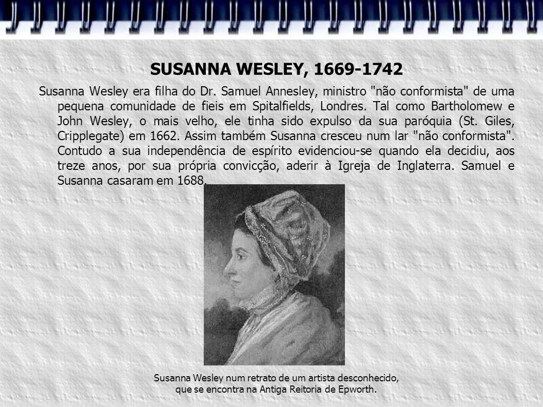 SUSANNA WESLEY, 1669-1742 Susanna Wesley era filha do Dr. Samuel Annesley, ministro