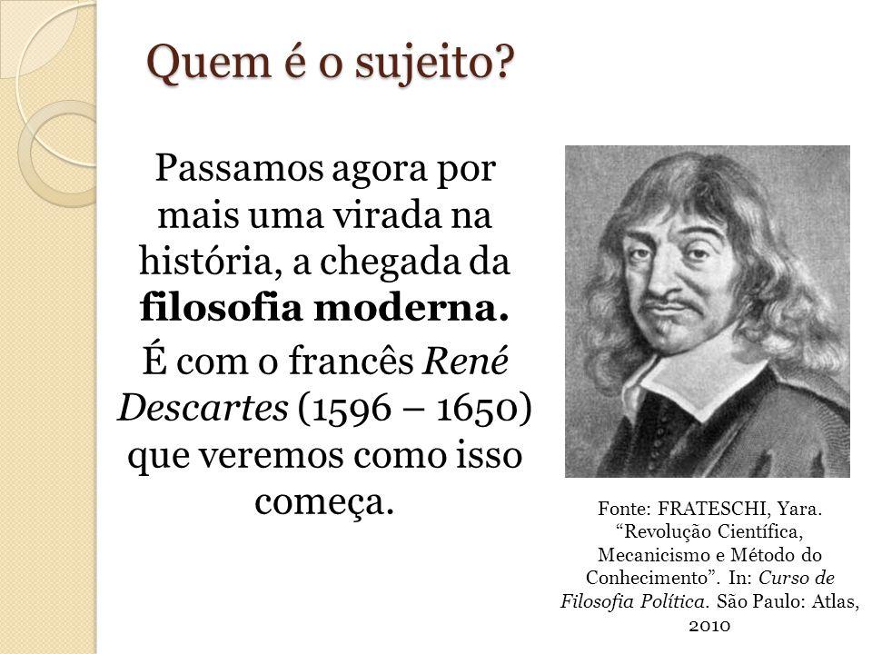 Quem é o sujeito? Passamos agora por mais uma virada na história, a chegada da filosofia moderna. É com o francês René Descartes (1596 – 1650) que ver