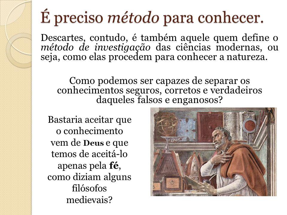 É preciso método para conhecer. Descartes, contudo, é também aquele quem define o método de investigação das ciências modernas, ou seja, como elas pro