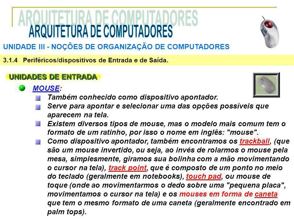 UNIDADE III ‑ NOÇÕES DE ORGANIZAÇÃO DE COMPUTADORES 3.1.4 Periféricos/dispositivos de Entrada e de Saída. UNIDADES DE ENTRADA MOUSE: Também conhecido