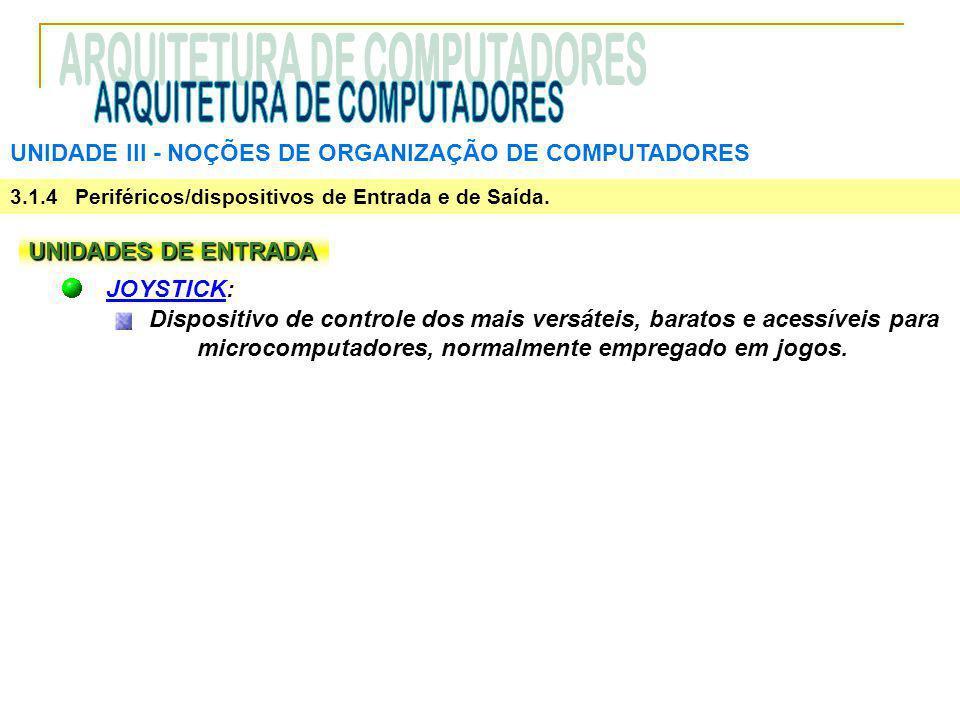 UNIDADE III ‑ NOÇÕES DE ORGANIZAÇÃO DE COMPUTADORES 3.1.4 Periféricos/dispositivos de Entrada e de Saída. UNIDADES DE ENTRADA JOYSTICK: Dispositivo de