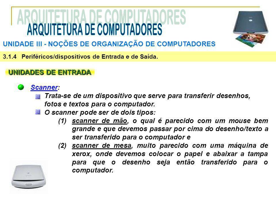 UNIDADE III ‑ NOÇÕES DE ORGANIZAÇÃO DE COMPUTADORES 3.1.4 Periféricos/dispositivos de Entrada e de Saída. UNIDADES DE ENTRADA Scanner: Trata-se de um