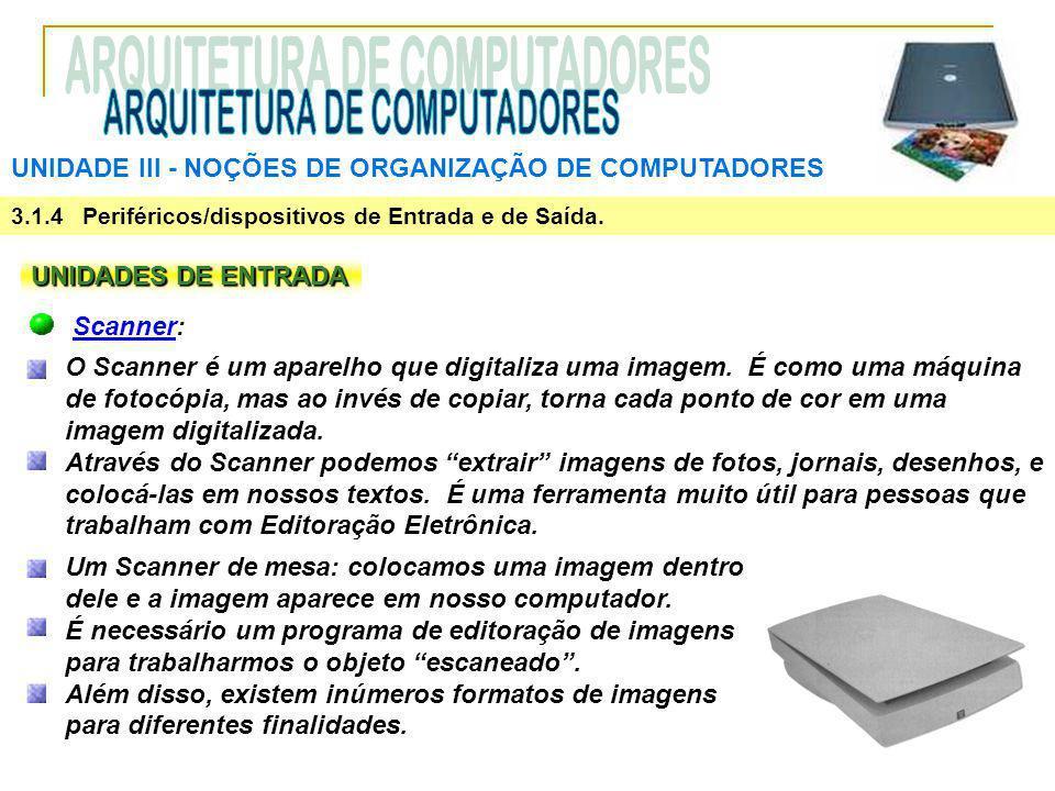 UNIDADE III ‑ NOÇÕES DE ORGANIZAÇÃO DE COMPUTADORES 3.1.4 Periféricos/dispositivos de Entrada e de Saída. UNIDADES DE ENTRADA Scanner: O Scanner é um
