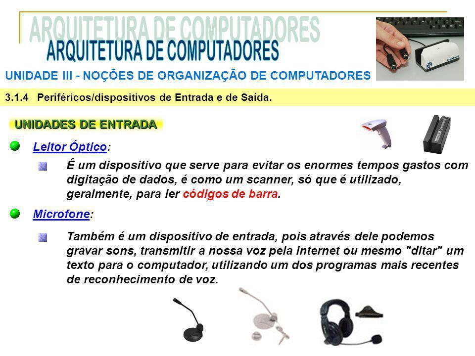 UNIDADE III ‑ NOÇÕES DE ORGANIZAÇÃO DE COMPUTADORES 3.1.4 Periféricos/dispositivos de Entrada e de Saída. UNIDADES DE ENTRADA Leitor Óptico: É um disp