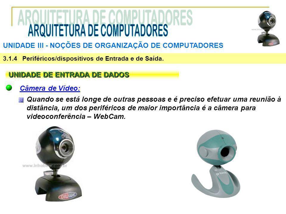 UNIDADE III ‑ NOÇÕES DE ORGANIZAÇÃO DE COMPUTADORES 3.1.4 Periféricos/dispositivos de Entrada e de Saída. UNIDADE DE ENTRADA DE DADOS Câmera de Vídeo: