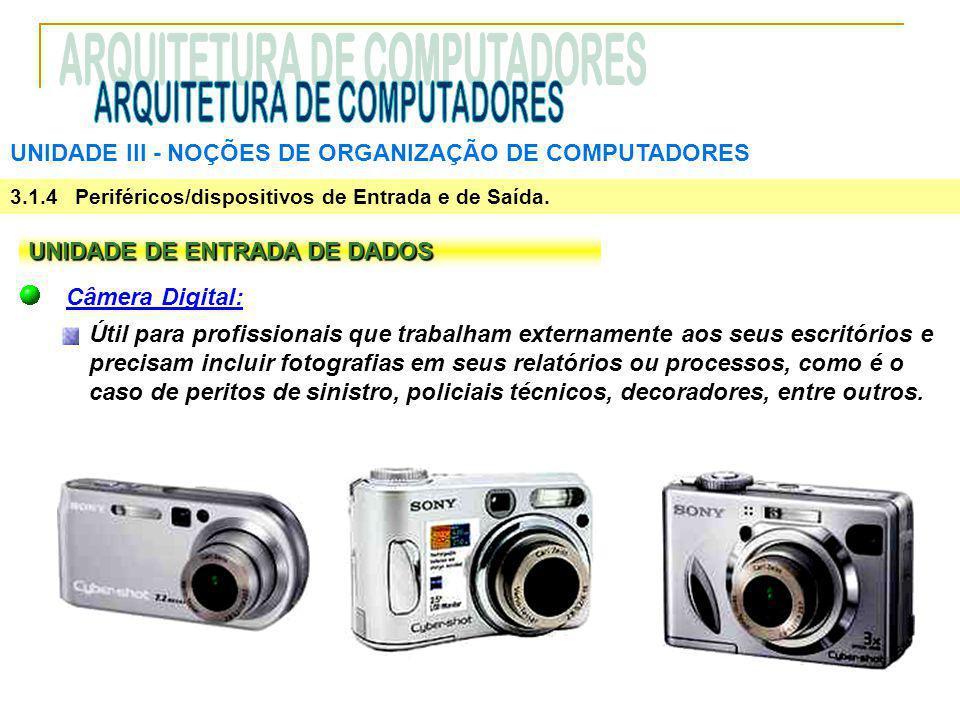 UNIDADE III ‑ NOÇÕES DE ORGANIZAÇÃO DE COMPUTADORES 3.1.4 Periféricos/dispositivos de Entrada e de Saída. UNIDADE DE ENTRADA DE DADOS Câmera Digital: