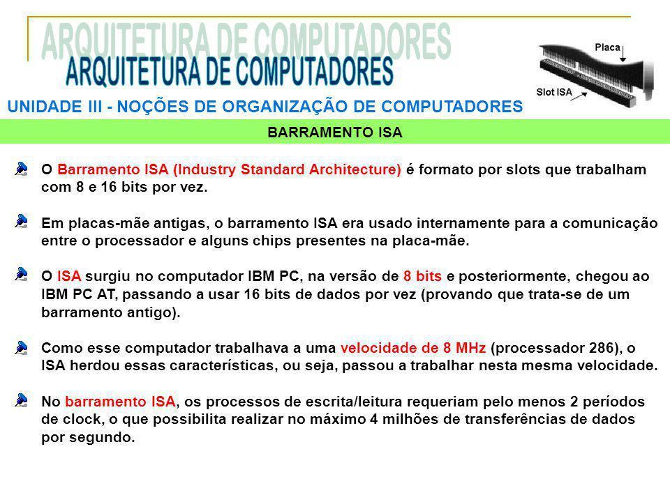 UNIDADE III ‑ NOÇÕES DE ORGANIZAÇÃO DE COMPUTADORES BARRAMENTO ISA O Barramento ISA (Industry Standard Architecture) é formato por slots que trabalham com 8 e 16 bits por vez.