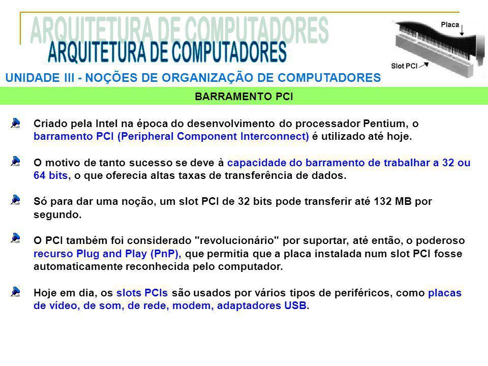 UNIDADE III ‑ NOÇÕES DE ORGANIZAÇÃO DE COMPUTADORES BARRAMENTO PCI Criado pela Intel na época do desenvolvimento do processador Pentium, o barramento PCI (Peripheral Component Interconnect) é utilizado até hoje.
