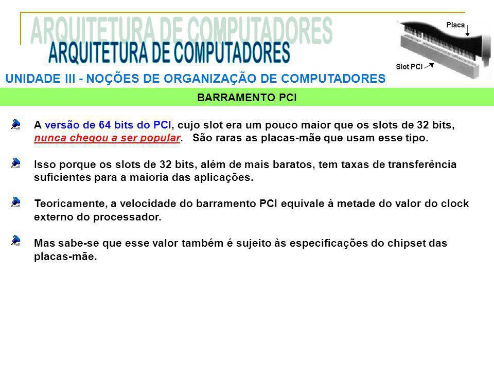 UNIDADE III ‑ NOÇÕES DE ORGANIZAÇÃO DE COMPUTADORES BARRAMENTO PCI A versão de 64 bits do PCI, cujo slot era um pouco maior que os slots de 32 bits, n