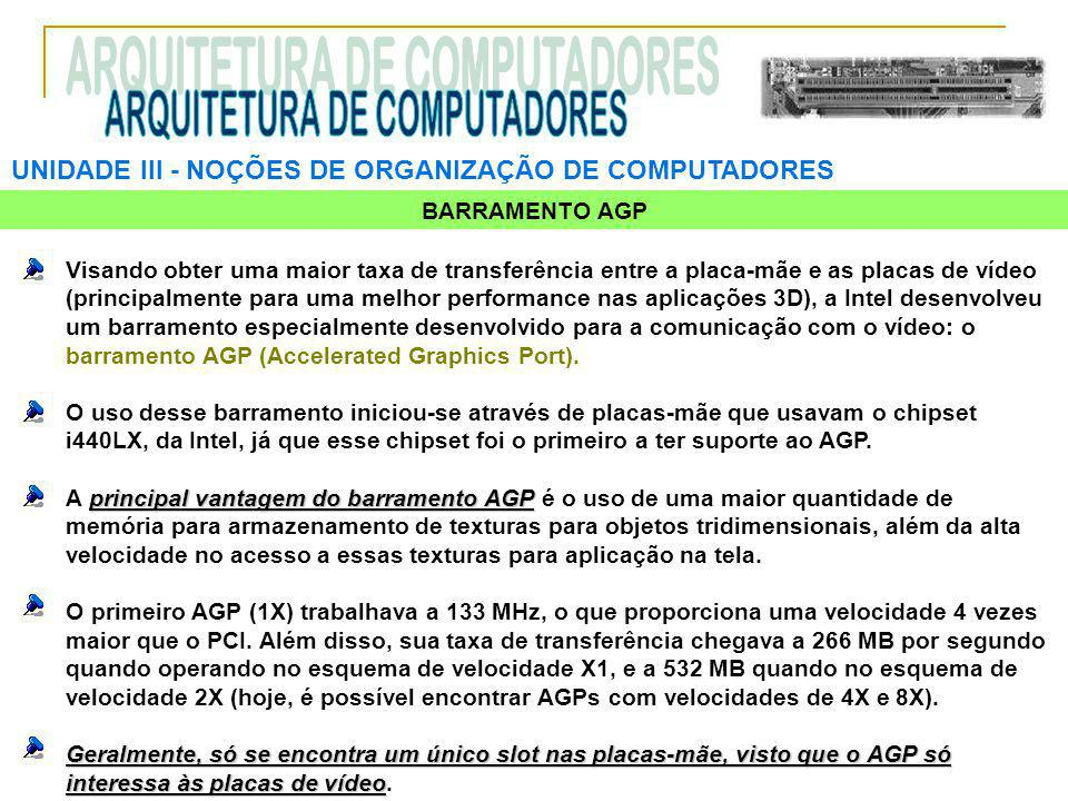 UNIDADE III ‑ NOÇÕES DE ORGANIZAÇÃO DE COMPUTADORES BARRAMENTO AGP Visando obter uma maior taxa de transferência entre a placa-mãe e as placas de víde